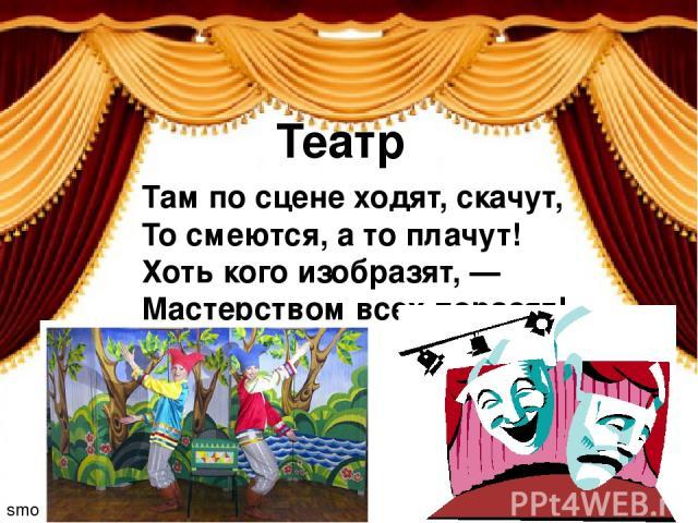 smolenczewatat Там по сцене ходят, скачут, То смеются, а то плачут! Хоть кого изобразят, — Мастерством всех поразят! Театр
