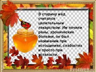 В старину мёд считался целительным лекарством. Им лечили раны, хронические болез
