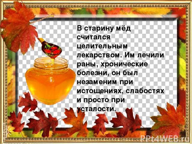 В старину мёд считался целительным лекарством. Им лечили раны, хронические болезни, он был незаменим при истощениях, слабостях и просто при усталости.