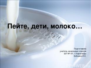 Пейте, дети, молоко… Подготовила учитель начальных классов ШЛ № 101, г.Караганды