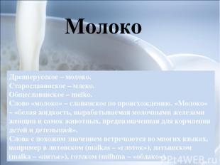 Древнерусское – молоко. Старославянское – млеко. Общеславянское – melko. Слово «
