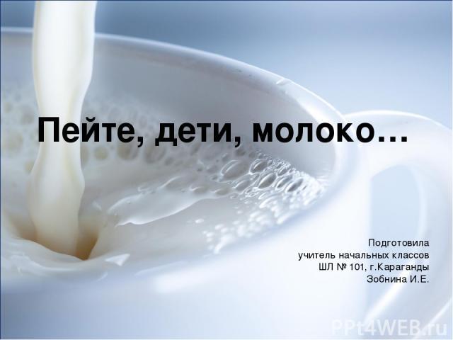 Пейте, дети, молоко… Подготовила учитель начальных классов ШЛ № 101, г.Караганды Зобнина И.Е.