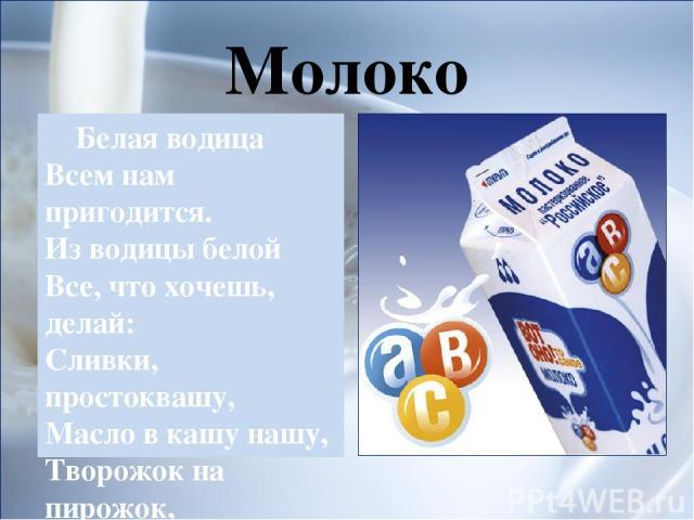 Молоко Белая водица Всем нам пригодится. Из водицы белой Все, что хочешь, делай: Сливки, простоквашу, Масло в кашу нашу, Творожок на пирожок, Кушай, Ванюшка, дружок!