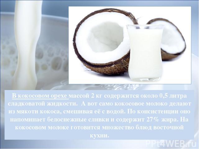 В кокосовом орехе массой 2 кг содержится около 0,5 литра сладковатой жидкости. А вот само кокосовое молоко делают из мякоти кокоса, смешивая её с водой. По консистенции оно напоминает белоснежные сливки и содержит 27% жира. На кокосовом молоке готов…