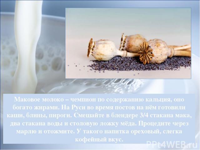 Маковое молоко – чемпион по содержанию кальция, оно богато жирами. На Руси во время постов на нём готовили каши, блины, пироги. Смешайте в блендере 3/4 стакана мака, два стакана воды и столовую ложку мёда. Процедите через марлю и отожмите. У такого …