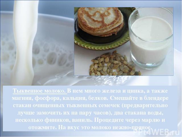 Тыквенное молоко. В нем много железа и цинка, а также магния, фосфора, кальция, белков. Смешайте в блендере стакан очищенных тыквенных семечек (предварительно лучше замочить их на пару часов), два стакана воды, несколько фиников, ваниль. Процедите ч…
