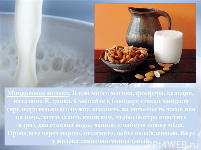 Миндальное молоко. В нем много магния, фосфора, кальция, витамина Е, цинка. Смешайте в блендере стакан миндаля (предварительно его нужно замочить на пять-шесть часов или на ночь, затем залить кипятком, чтобы быстро очистить ядра), два стакана воды, …