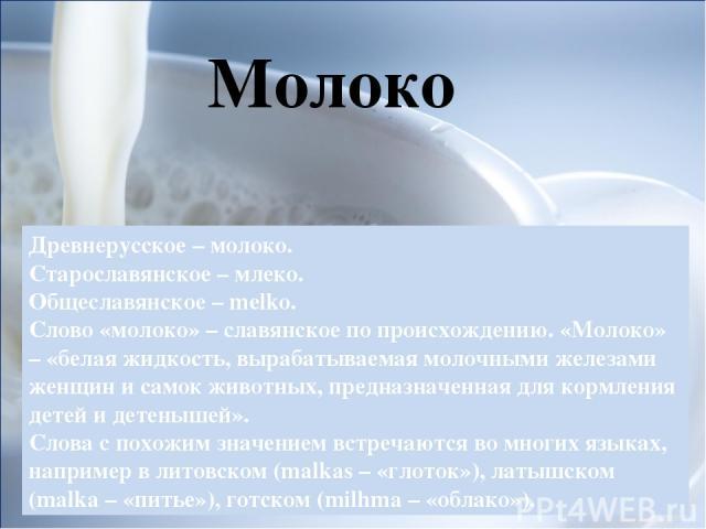 Древнерусское – молоко. Старославянское – млеко. Общеславянское – melko. Слово «молоко» – славянское по происхождению. «Молоко» – «белая жидкость, вырабатываемая молочными железами женщин и самок животных, предназначенная для кормления детей и детен…