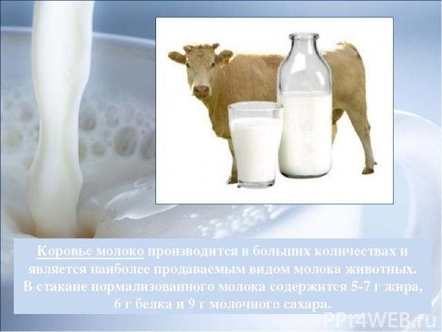 Коровье молокопроизводится в больших количествах и является наиболее продаваемым видом молока животных. В стакане нормализованного молока содержится 5-7 г жира, 6 г белка и 9 г молочного сахара.
