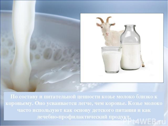 По составу и питательной ценности козье молоко близко к коровьему. Оно усваивается легче, чем коровье. Козье молоко часто используют как основу детского питания и как лечебно-профилактический продукт.