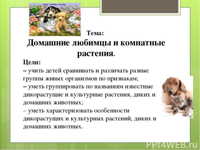 Тема: Домашние любимцы и комнатные растения. Цели: – учить детей сравнивать и различать разные группы живых организмов по признакам; – уметь группировать по названиям известные дикорастущие и культурные растения, диких и домашних животных; – уметь х…