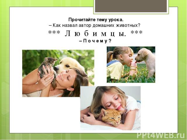 Прочитайте тему урока. – Как назвал автор домашних животных? *** Л ю б и м ц ы. *** – П о ч е м у ?