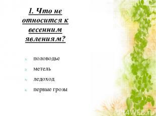 1. Что не относится к весенним явлениям? половодье метель ледоход первые грозы