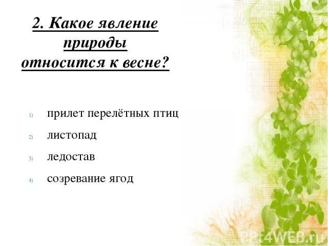 2. Какое явление природы относится к весне? прилет перелётных птиц листопад ледостав созревание ягод