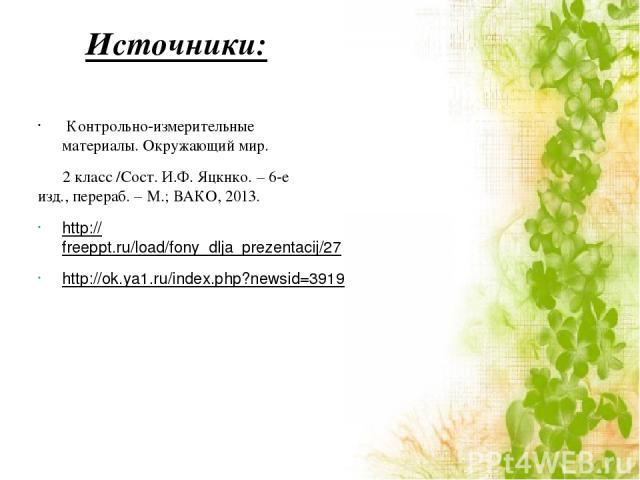 Источники: Контрольно-измерительные материалы. Окружающий мир. 2 класс /Сост. И.Ф. Яцкнко. – 6-е изд., перераб. – М.; ВАКО, 2013. http://freeppt.ru/load/fony_dlja_prezentacij/27 http://ok.ya1.ru/index.php?newsid=39197
