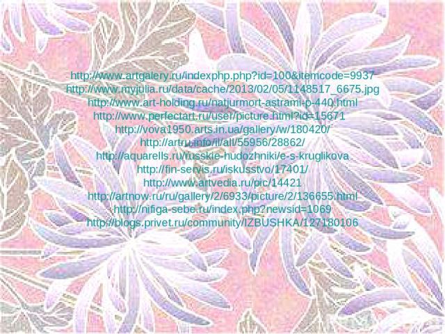 http://www.artgalery.ru/indexphp.php?id=100&itemcode=9937 http://www.myjulia.ru/data/cache/2013/02/05/1148517_6675.jpg http://www.art-holding.ru/natjurmort-astrami-p-440.html http://www.perfectart.ru/user/picture.html?id=15671 http://vova1950.arts.i…