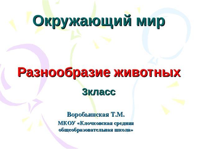 Окружающий мир Разнообразие животных 3класс Воробьинская Т.М. МКОУ «Клочковская средняя общеобразовательная школа»
