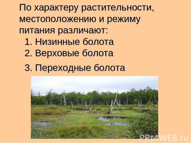 По характеру растительности, местоположению и режиму питания различают: 1. Низинные болота 2. Верховые болота 3. Переходные болота