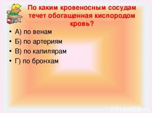 По каким кровеносным сосудам течет обогащенная кислородом кровь? А) по венам Б)