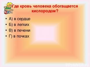 Где кровь человека обогащается кислородом? А) в сердце Б) в легких В) в печени Г