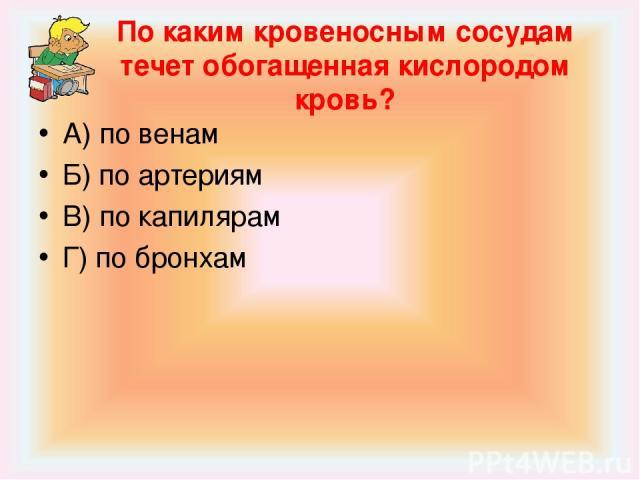 По каким кровеносным сосудам течет обогащенная кислородом кровь? А) по венам Б) по артериям В) по капилярам Г) по бронхам