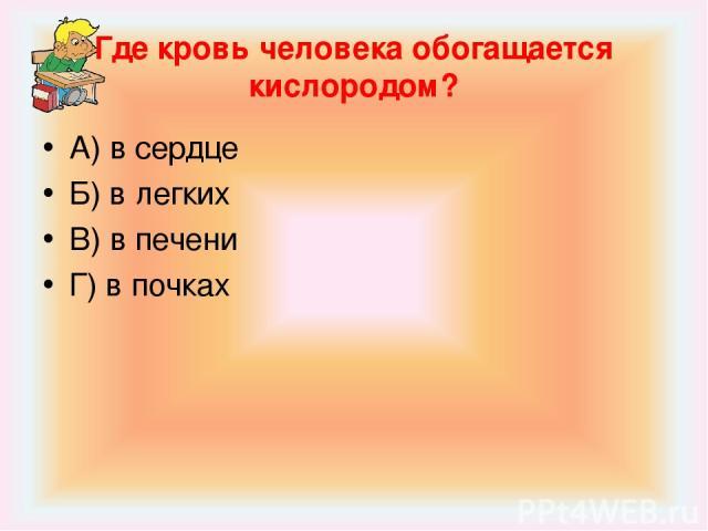 Где кровь человека обогащается кислородом? А) в сердце Б) в легких В) в печени Г) в почках