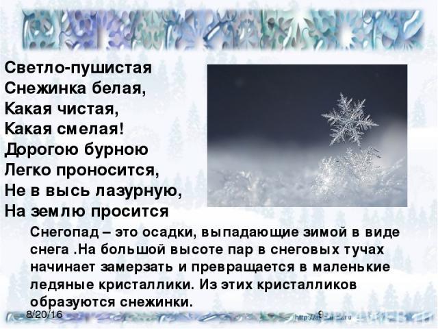 Снегопад – это осадки, выпадающие зимой в виде снега .На большой высоте пар в снеговых тучах начинает замерзать и превращается в маленькие ледяные кристаллики. Из этих кристалликов образуются снежинки. Светло-пушистая Снежинка белая, Какая чистая,…