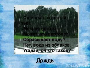 Он и льет, и льет, и льет. Мокрая погода. Может, это вертолет Сбрасывает воду? Н