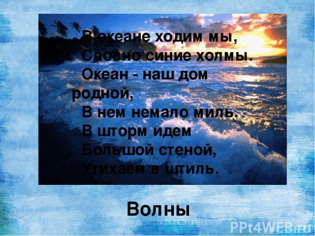 В океане ходим мы, Словно синие холмы. Океан - наш дом родной, В нем немало миль. В шторм идем Большой стеной, Утихаем в штиль. Волны