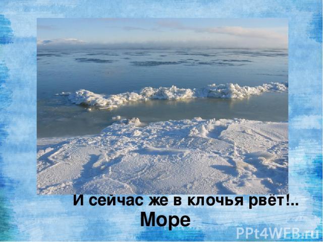 То волной лениво плещет, То под ветром чуть трепещет, То как зеркало лежит - Ослепительно блестит. То вдруг яростно ревёт И, ревя, верёвки вьёт, И на берег их бросает, И сейчас же в клочья рвёт!.. Море