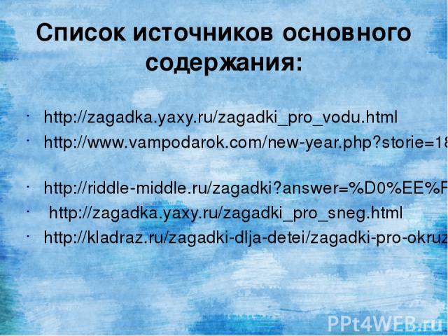Список источников основного содержания: http://zagadka.yaxy.ru/zagadki_pro_vodu.html http://www.vampodarok.com/new-year.php?storie=184&numpage=241 http://riddle-middle.ru/zagadki?answer=%D0%EE%F1%E0 http://zagadka.yaxy.ru/zagadki_pro_sneg.html http:…