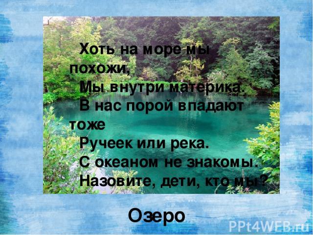 Хоть на море мы похожи, Мы внутри материка. В нас порой впадают тоже Ручеек или река. С океаном не знакомы. Назовите, дети, кто мы? Озеро
