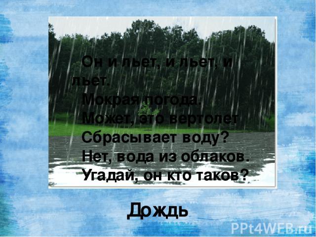 Он и льет, и льет, и льет. Мокрая погода. Может, это вертолет Сбрасывает воду? Нет, вода из облаков. Угадай, он кто таков? Дождь