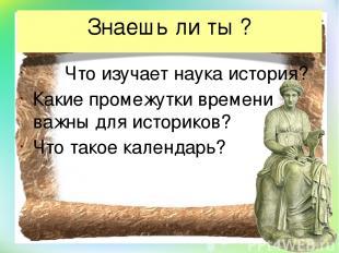 Знаешь ли ты ? Что изучает наука история? Какие промежутки времени важны для ист
