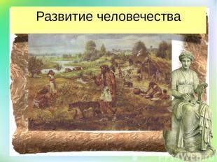 Развитие человечества изучает жизнь человечества в прошлом. Описывает как древни