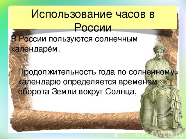 Использование часов в России В России пользуются солнечным календарём. Продолжительность года по солнечному календарю определяется временем оборота Земли вокруг Солнца,