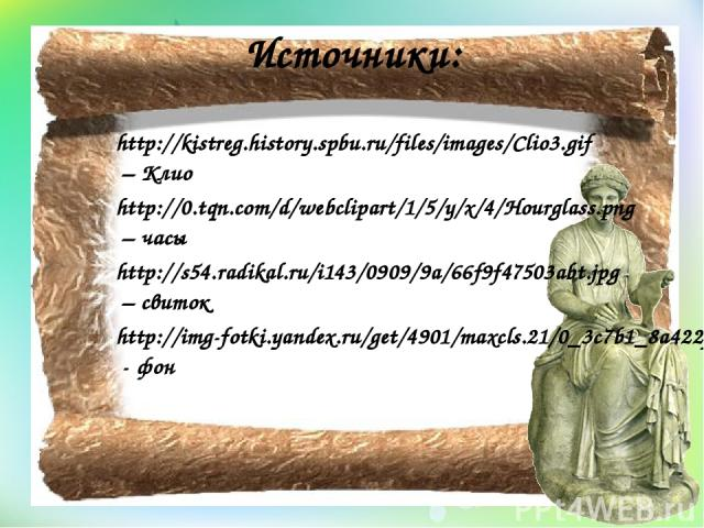 Источники: http://kistreg.history.spbu.ru/files/images/Clio3.gif – Клио http://0.tqn.com/d/webclipart/1/5/y/x/4/Hourglass.png – часы http://s54.radikal.ru/i143/0909/9a/66f9f47503abt.jpg – свиток http://img-fotki.yandex.ru/get/4901/maxcls.21/0_3c7b1_…