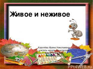 Живое и неживое Королёва Ирина Николаевна учитель начальных классов МКОУ СОШ №2