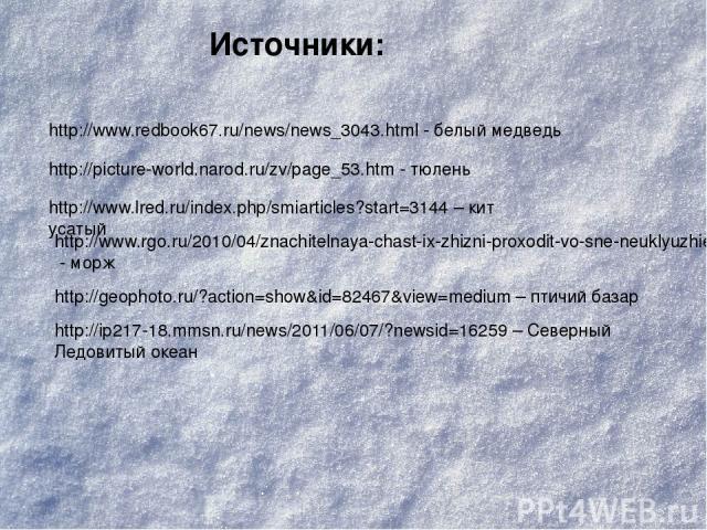 http://www.redbook67.ru/news/news_3043.html - белый медведь http://picture-world.narod.ru/zv/page_53.htm - тюлень http://www.lred.ru/index.php/smiarticles?start=3144 – кит усатый http://www.rgo.ru/2010/04/znachitelnaya-chast-ix-zhizni-proxodit-vo-sn…