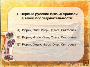 1. Первые русские князья правили в такой последовательности: А) Рюрик, Олег, Иго