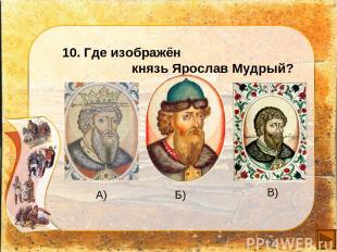 10. Где изображён князь Ярослав Мудрый? А) Б) В)
