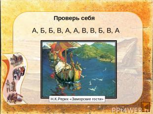 Проверь себя А, Б, Б, В, А, А, В, В, Б, В, А Н.К.Рерих «Заморские гости»