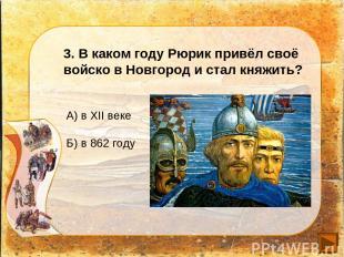 3. В каком году Рюрик привёл своё войско в Новгород и стал княжить? А) в XII век