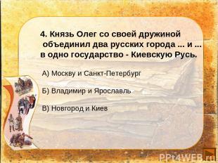 4. Князь Олег со своей дружиной объединил два русских города ... и ... в одно го