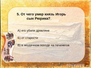 5. От чего умер князь Игорь сын Рюрика?. А) его убили древляне Б) от старости В)