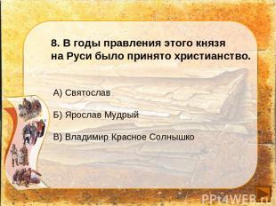 8. В годы правления этого князя на Руси было принято христианство. А) Святослав