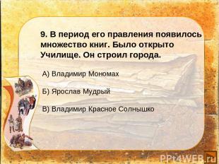 9. В период его правления появилось множество книг. Было открыто Училище. Он стр