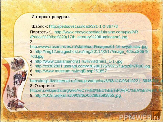 Интернет-ресурсы. Шаблон: http://pedsovet.su/load/321-1-0-36778 Портреты:1. http://www.encyclopediaofukraine.com/pic/P/R /Prince%20Ihor%20(17th_century%20illumination).jpg 2. http://www.rusarchives.ru/statehood/images/01-16-svyatoslav.jpg 3. http://…