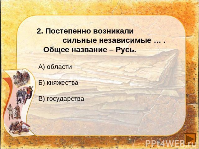 2. Постепенно возникали сильные независимые … . Общее название – Русь. А) области Б) княжества В) государства