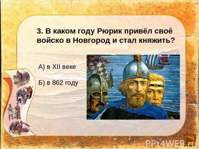 3. В каком году Рюрик привёл своё войско в Новгород и стал княжить? А) в XII веке Б) в 862 году
